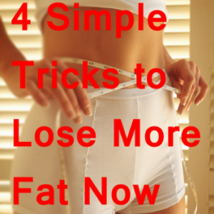 4 Simple Tricks to Lose More Fat Now