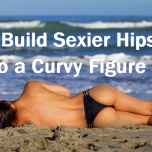 How to Build Sexier Hips: Your Guide to a Curvy Figure